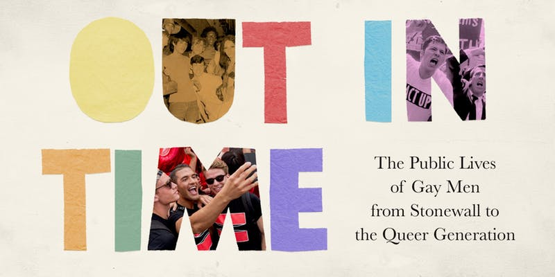 "Cream background with rainbow colored cutouts of lettes forming the words ""OUT IN TIME"" followed by some words in black reading ""The Public Lives of Gay Men from Stonewall to the Queer Generation."" A letter in each of the words of ""OUT IN TIME"" features images from queer history including ACT UP protesters."