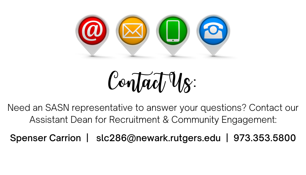 Contact Us:  Need an SASN representative to answer your questions? Contact our Assistant Dean for Recruitment & Community Engagement:  Spenser Carrion  |   slc286@newark.rutgers.edu  |  973.353.5800