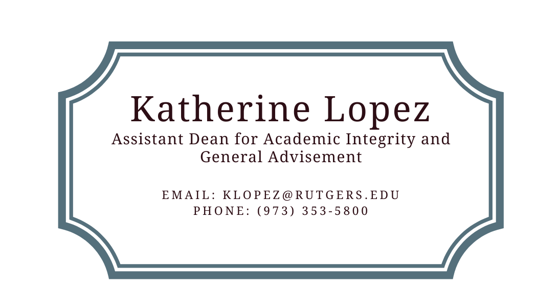 Katherine Lopez Assistant Dean for Academic Integrity and General Advisement   email: klopez@rutgers.edu phone: (973) 353-5800